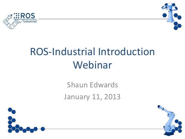 ROS-Industrial Introduction        Webinar        Shaun Edwards       January 11, 2013