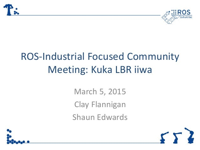 ROS-Industrial Focused Community Meeting: Kuka LBR iiwa March 5, 2015 Clay Flannigan Shaun Edwards