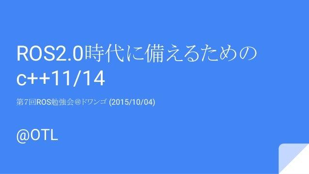 ROS2.0時代に備えるための c++11/14 第7回ROS勉強会@ドワンゴ (2015/10/04) @OTL