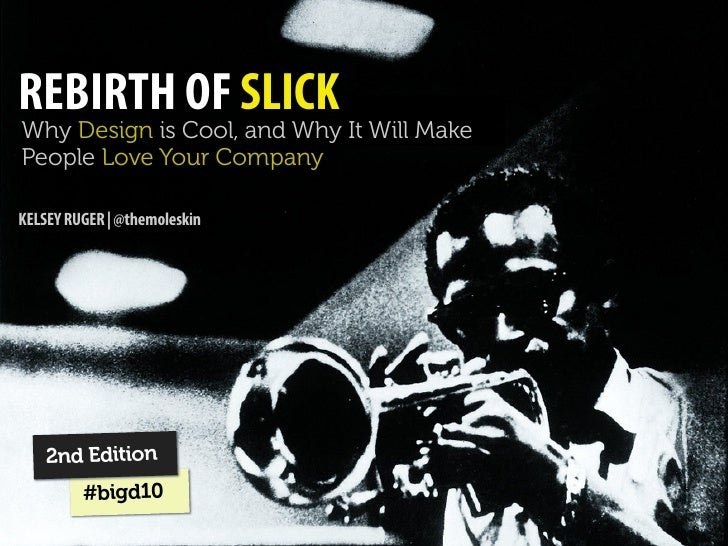 REBIRTH OF SLICK Why Design is Cool, and Why It Will Make People Love Your Company  KELSEY RUGER | @themoleskin         2n...