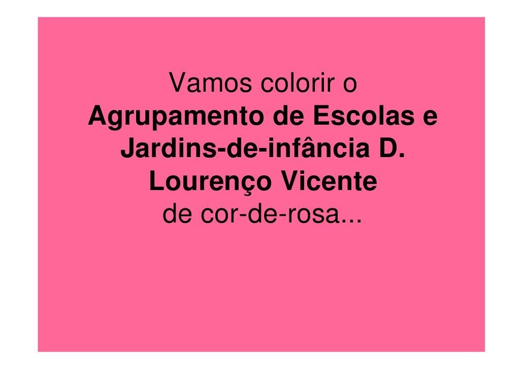Vamos colorir o Agrupamento de Escolas e   Jardins-de-infância D.     Lourenço Vicente      de cor-de-rosa...