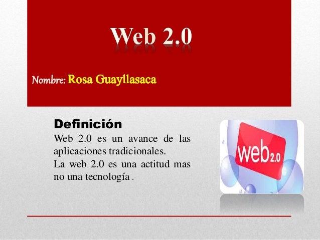 Definición Web 2.0 es un avance de las aplicaciones tradicionales. La web 2.0 es una actitud mas no una tecnología .