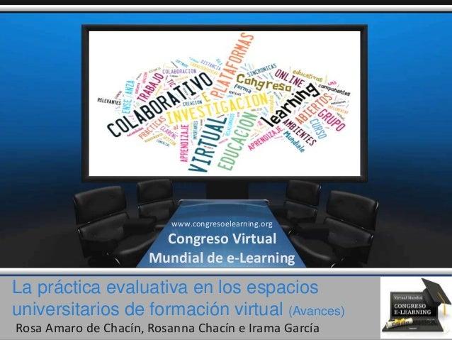 La práctica evaluativa en los espacios universitarios de formación virtual (Avances) Rosa Amaro de Chacín, Rosanna Chacín ...