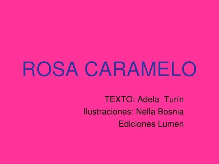 ROSA CARAMELO            TEXTO: Adela Turín     Ilustraciones: Nella Bosnia               Ediciones Lumen