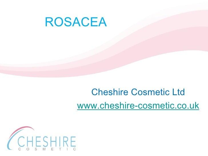 ROSACEA <ul><li>Cheshire Cosmetic Ltd </li></ul><ul><li>www.cheshire-cosmetic.co.uk </li></ul>