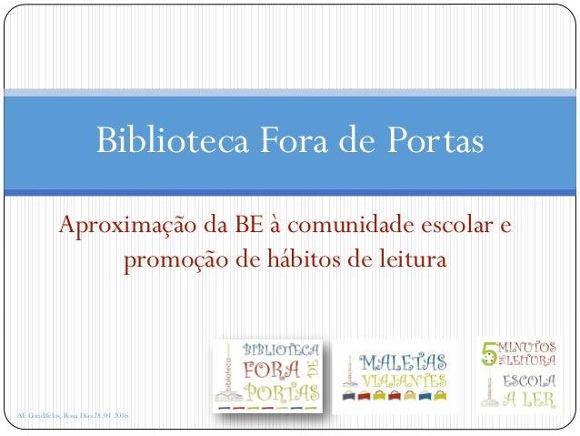 Aproximação da BE à comunidade escolar e promoção de hábitos de leitura AE Gondifelos, Rosa Dias 28.04.2016 Biblioteca For...