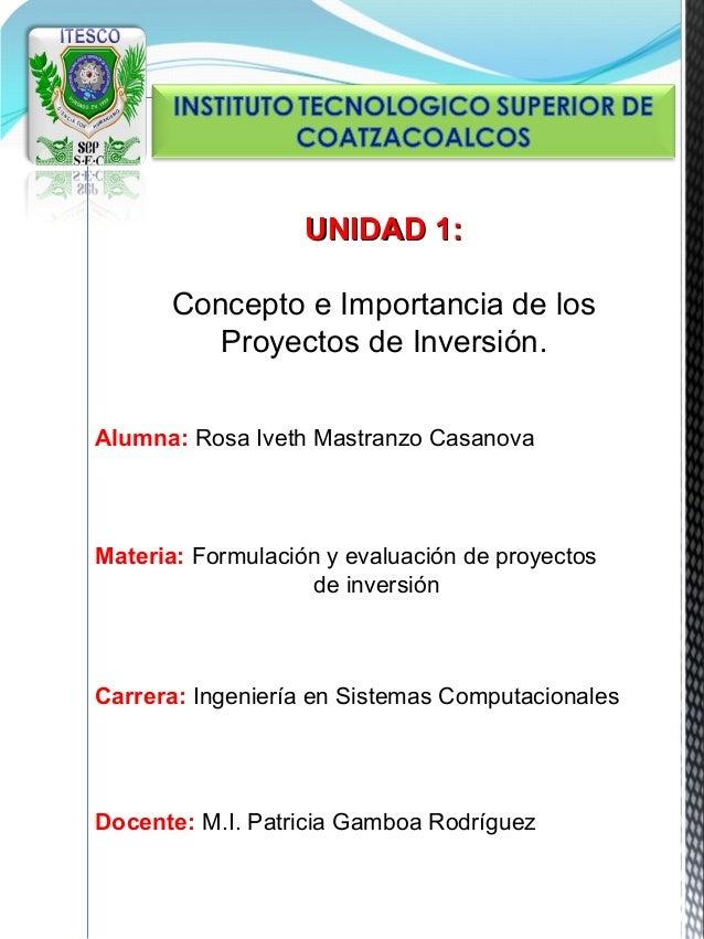 UNIDAD 1:       Concepto e Importancia de los          Proyectos de Inversión.Alumna: Rosa Iveth Mastranzo CasanovaMateria...