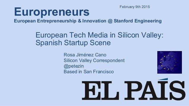 Europreneurs European Entrepreneurship & Innovation @ Stanford Engineering European Tech Media in Silicon Valley: Spanish ...