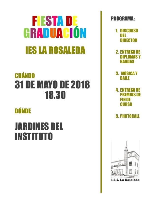 FIESTA DE GRADUACI�N IES LA ROSALEDA CU�NDO 31 DE MAYO DE 2018 18.30 D�NDE JARDINES DEL INSTITUTO PROGRAMA: 1. DISCURSO DE...