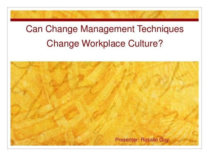 Can Change Management Techniques    Change Workplace Culture?                  Presenter: Rosalie Cuy
