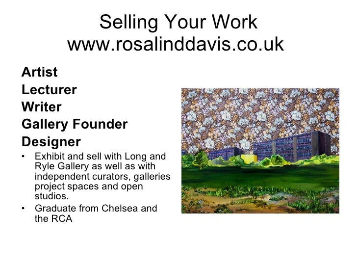 Selling Your Work www.rosalinddavis.co.uk  <ul><li>Artist </li></ul><ul><li>Lecturer </li></ul><ul><li>Writer </li></ul><u...