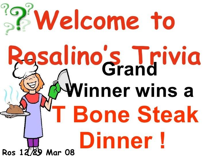 Set 1B Welcome to Rosalino's Trivia Grand  Winner wins a  T Bone Steak Dinner !   Ros 12 29 Mar 08
