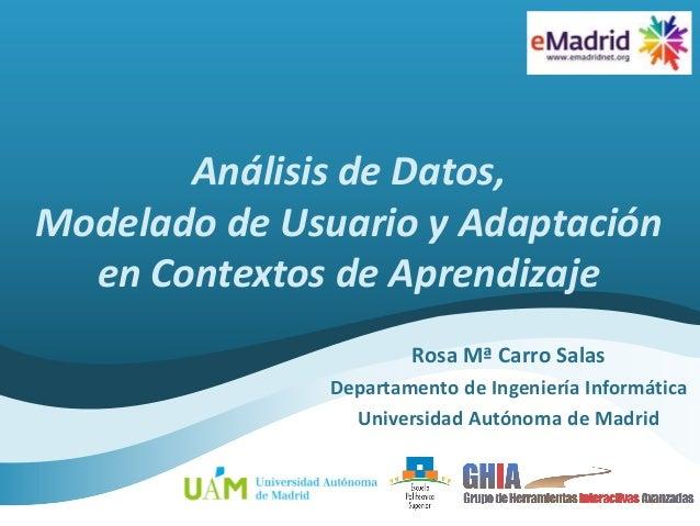 Análisis de Datos, Modelado de Usuario y Adaptación en Contextos de Aprendizaje Rosa Mª Carro Salas Departamento de Ingeni...