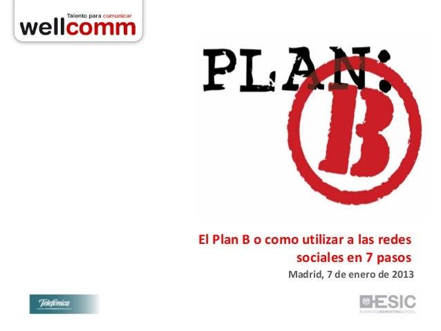 El Plan B o como utilizar a las redes                sociales en 7 pasos               Madrid, 7 de enero de 2013
