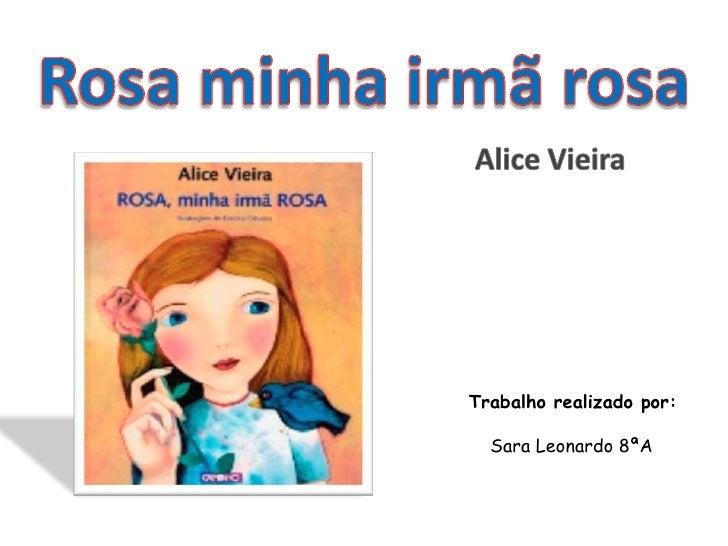 Rosa minha irmã rosa<br />Alice Vieira<br />Trabalho realizado por:<br />   Sara Leonardo 8ªA<br />