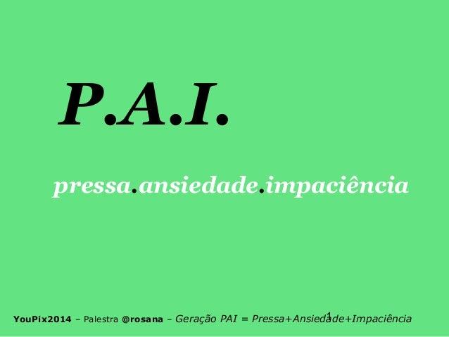 1YouPix2014 – Palestra @rosana – Geração PAI = Pressa+Ansiedade+Impaciência P.A.I. pressa.ansiedade.impaciência