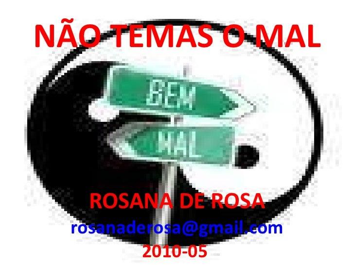 NÃO TEMAS O MAL ROSANA DE ROSA [email_address] 2010-05