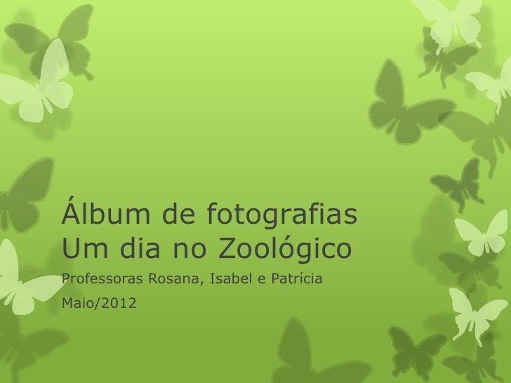 Álbum de fotografiasUm dia no ZoológicoProfessoras Rosana, Isabel e PatríciaMaio/2012