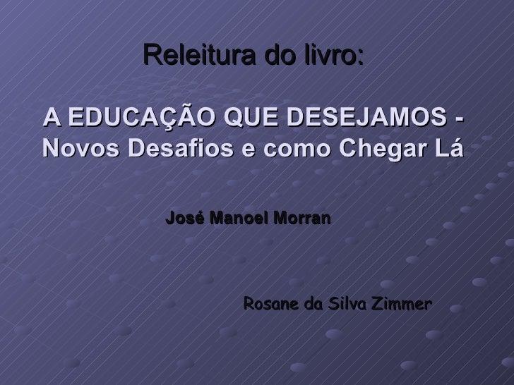 Releitura do livro:  A EDUCAÇÃO QUE DESEJAMOS - Novos Desafios e como Chegar Lá           José Manoel Morran              ...