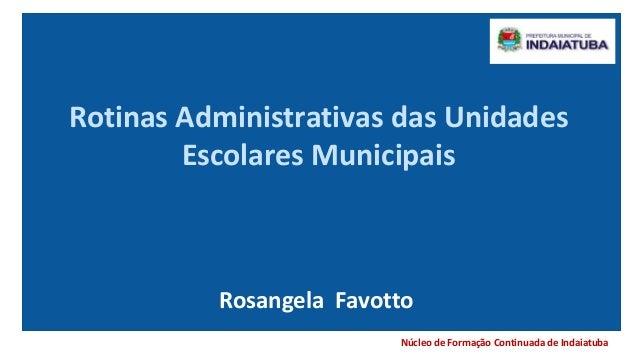Núcleo de Formação Continuada de Indaiatuba Rotinas Administrativas das Unidades Escolares Municipais Rosangela Favotto