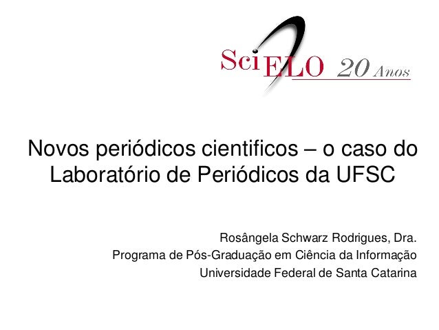 Novos periódicos cientificos – o caso do Laboratório de Periódicos da UFSC Rosângela Schwarz Rodrigues, Dra. Programa de P...