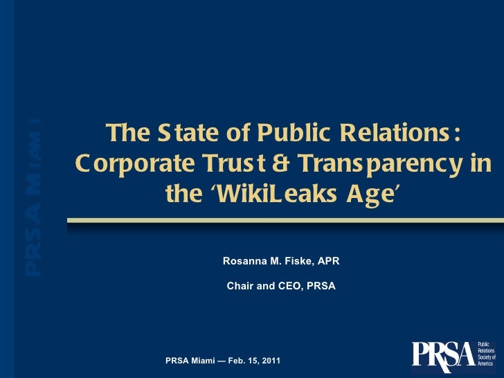 The State of Public Relations: Corporate Trust & Transparency in the 'WikiLeaks Age' PRSA Miami — Feb. 15, 2011 Rosanna M....