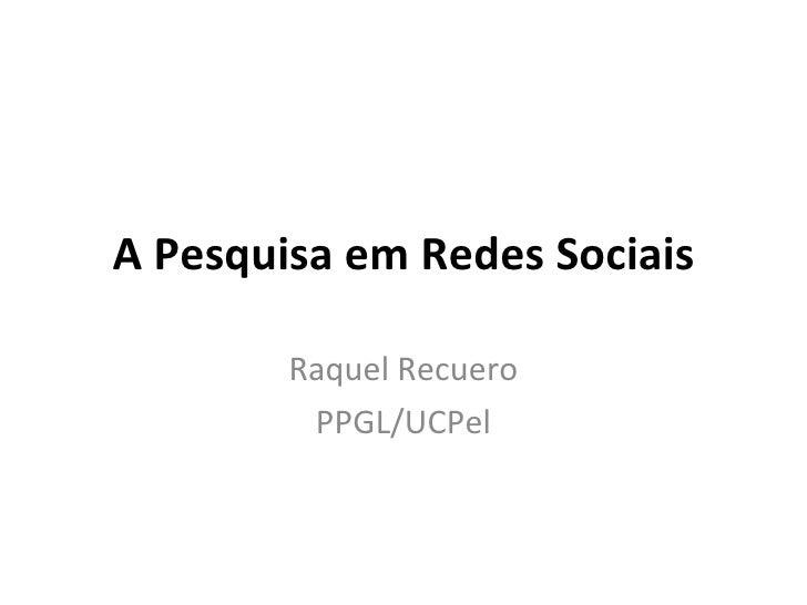 A Pesquisa em Redes Sociais Raquel Recuero PPGL/UCPel