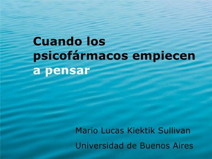 <ul><li>Cuando los psicofármacos empiecen  a pensar </li></ul><ul><ul><ul><ul><ul><li>Mario Lucas Kiektik Sullivan </li></...