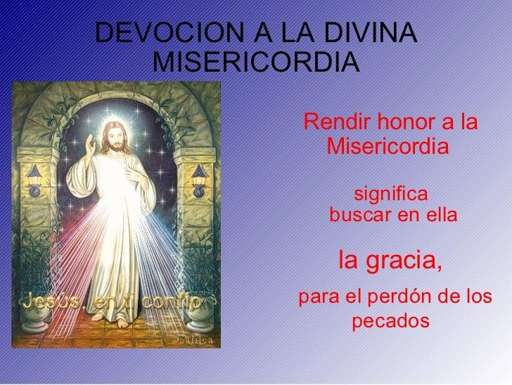 DEVOCION A LA DIVINA MISERICORDIA Rendir honor a la Misericordia  significa buscar en ella la gracia, para el perdón de lo...