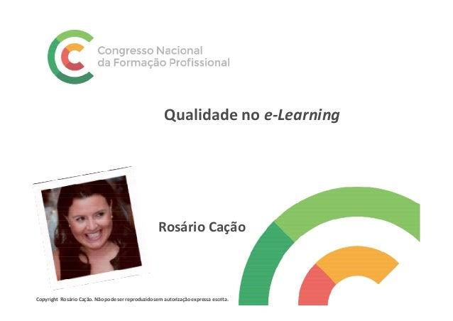 Qualidade no e-Learning Rosário Cação Copyright Rosário Cação. Não pode ser reproduzido sem autorização expressa escrita.