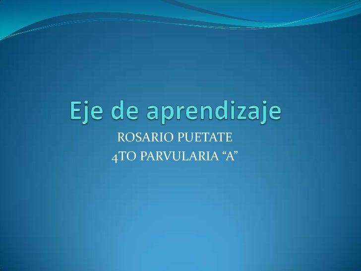 """Eje de aprendizaje<br />ROSARIO PUETATE <br />4TO PARVULARIA """"A""""<br />"""