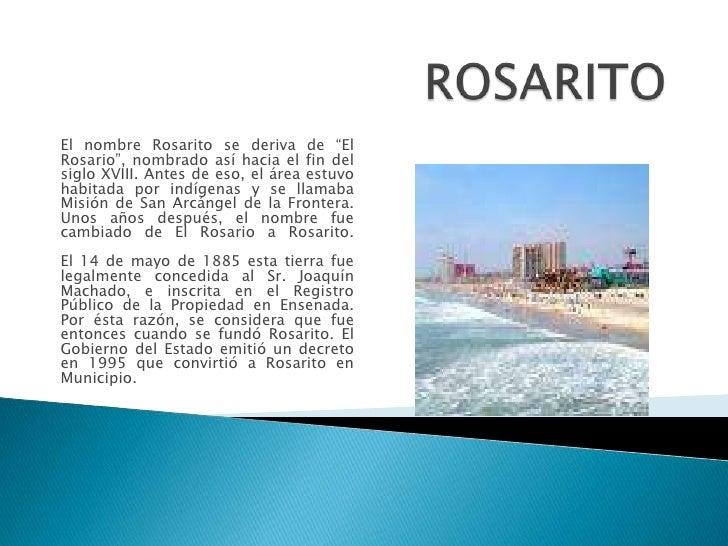 """ROSARITO<br />El nombre Rosarito se deriva de """"El Rosario"""", nombrado así hacia el fin del siglo XVIII. Antes de eso, el ár..."""