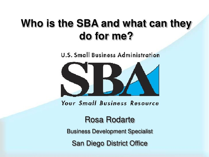 Who is the SBA and what can they do for me?<br />Rosa Rodarte<br />Business Development Specialist<br />San Diego District...