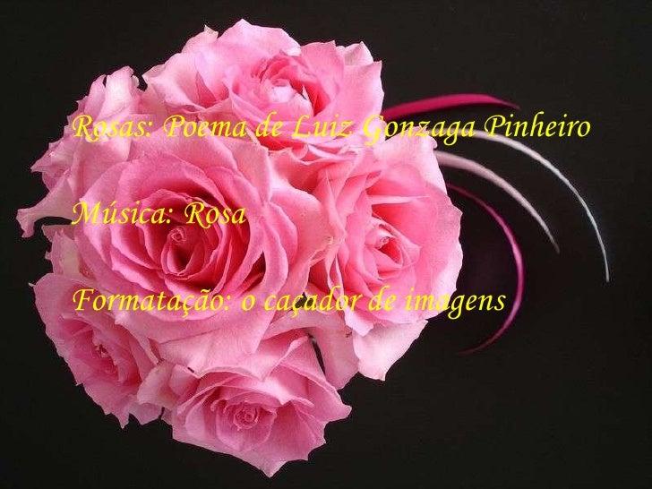Rosas: Poema de Luiz Gonzaga Pinheiro Música: Rosa Formatação: o caçador de imagens