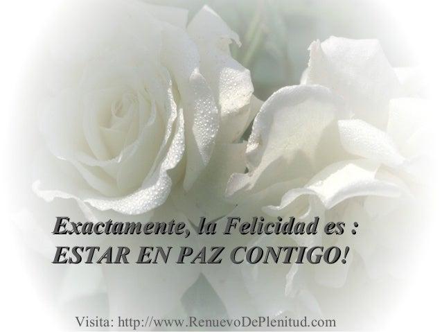 Exactamente, la Felicidad es :Exactamente, la Felicidad es :ESTAR EN PAZ CONTIGO!ESTAR EN PAZ CONTIGO!Visita: http://www.R...