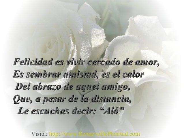 Felicidad es vivir cercado de amor,Felicidad es vivir cercado de amor,Es sembrar amistad, es el calorEs sembrar amistad, e...