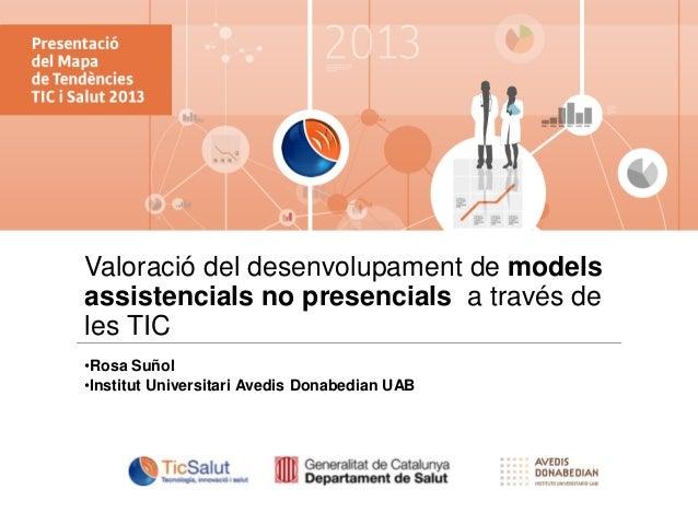 Valoració del desenvolupament de models assistencials no presencials a través de les TIC •Rosa Suñol •Institut Universitar...