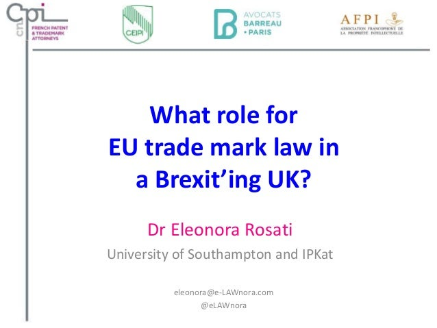 What role for EU trade mark law in a Brexit'ing UK? Dr Eleonora Rosati University of Southampton and IPKat eleonora@e-LAWn...