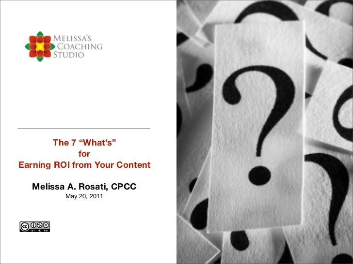 """The 7 """"What's""""              forEarning ROI from Your Content   Melissa A. Rosati, CPCC          May 20, 2011"""