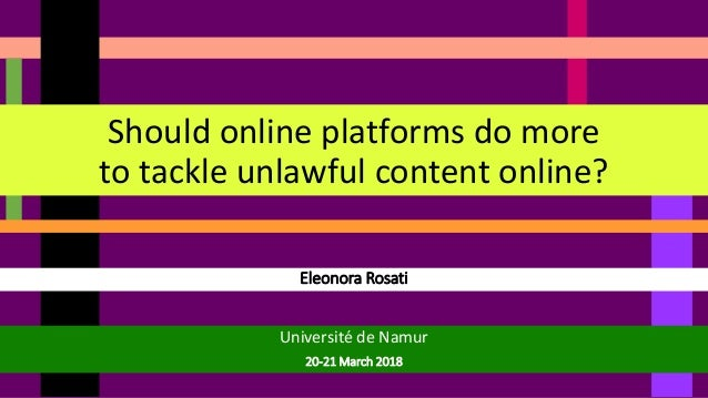 Eleonora Rosati Should online platforms do more to tackle unlawful content online? Université de Namur 20-21 March 2018