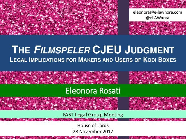THE FILMSPELER CJEU JUDGMENT LEGAL IMPLICATIONS FOR MAKERS AND USERS OF KODI BOXES FAST Legal Group Meeting House of Lords...