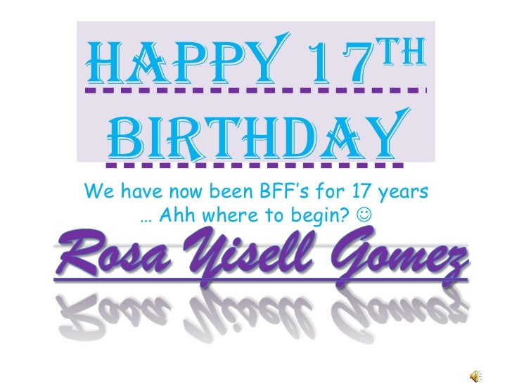 Happy 17thBirthday<br />We have now been BFF's for 17 years … Ahh where to begin? <br />Rosa Yisell Gomez<br />