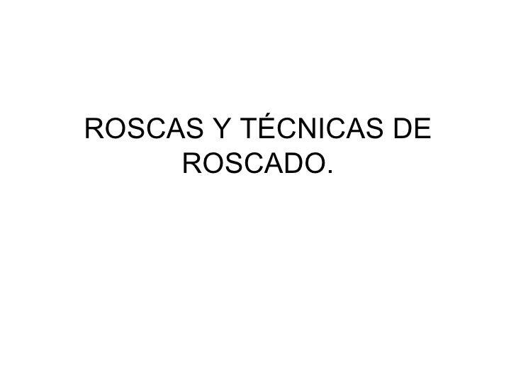 ROSCAS Y TÉCNICAS DE ROSCADO.