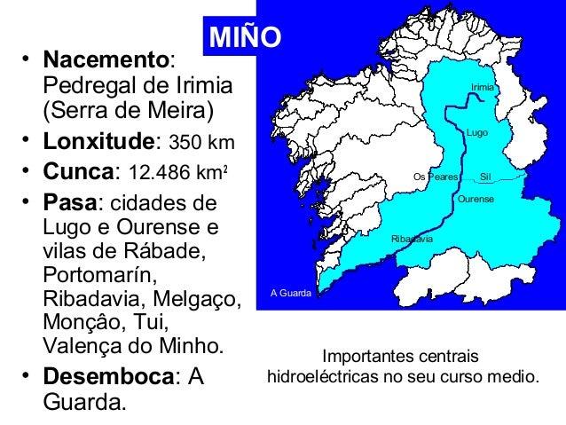 MIÑO  • Nacemento:  Pedregal de Irimia  (Serra de Meira)  • Lonxitude: 350 km  • Cunca: 12.486 km2  • Pasa: cidades de  Lu...