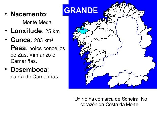 • Nacemento:  Monte Meda  GRANDE  • Lonxitude: 25 km  • Cunca: 283 km2  Pasa: polos concellos  de Zas, Vimianzo e  Camariñ...