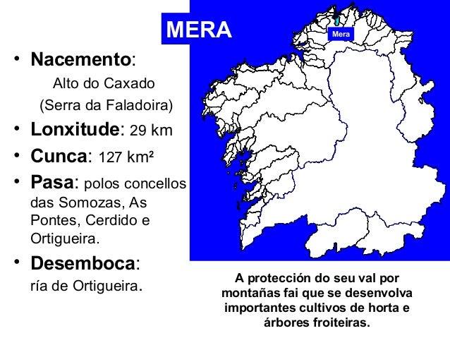 • Nacemento:  MERA Mera  Alto do Caxado  (Serra da Faladoira)  • Lonxitude: 29 km  • Cunca: 127 km2  • Pasa: polos concell...