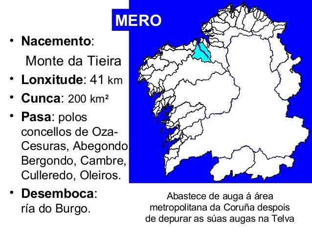MERO  • Nacemento:  Monte da Tieira  • Lonxitude: 41 km  • Cunca: 200 km2  • Pasa: polos  concellos de Oza-  Cesuras, Abeg...