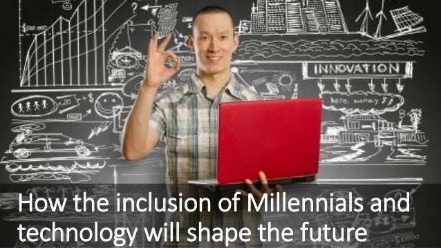 How the inclusion of Millennials and technology will shape the future