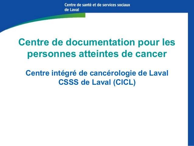 Centre de documentation pour les personnes atteintes de cancer Centre intégré de cancérologie de Laval CSSS de Laval (CICL...