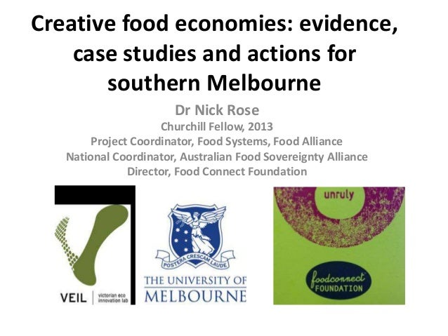 Creative food economies: evidence, case studies and actions for southern Melbourne Dr Nick Rose Churchill Fellow, 2013 Pro...